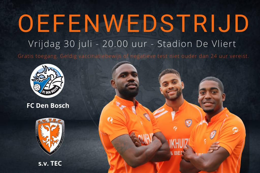 Oefenwedstrijd FC Den Bosch - TEC | Vrijdag 30 juli 2021 | Aanvang: 20.00 uur | Stadion De Vliert, Den Bosch | Gratis toegang | Geldig vaccinatiebewijs of negatieve test, niet ouder dan 24 uur.